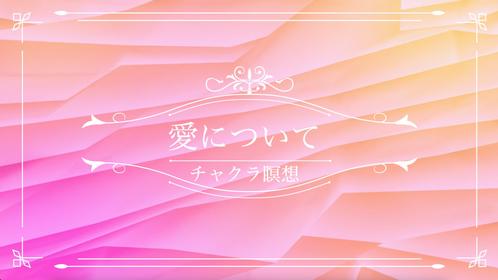 チャクラ瞑想〜愛について〜【動画:12分32秒】